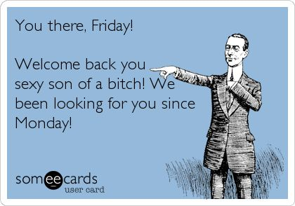 Funny Work Quotes Funny Weekend Ecard You There Friday Welcome