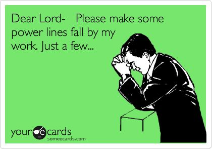 Funny Workplace Ecard: Dear Lord- Please make some power lines fall by my work. ...
