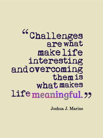 Work Quotes Challenges Are What Make Life Interesting Overcoming