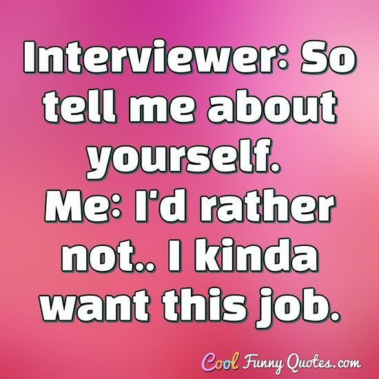 Funny Work Quotes Interviewer So Tell Me About Yourself Me I D