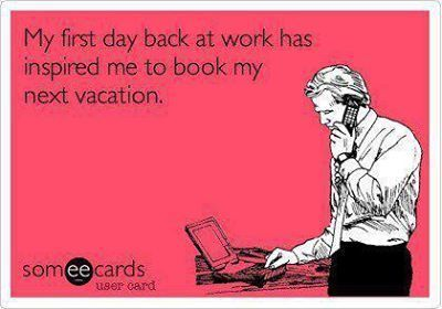 My first day back at work has inspired me to book my next vacation.