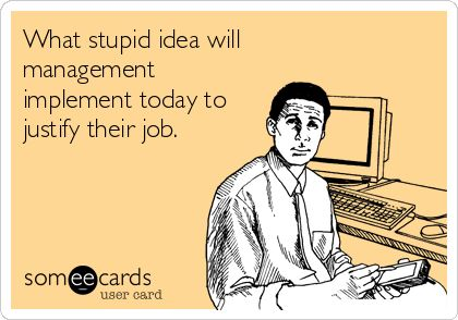 What stupid idea will management implement today to justify their job.