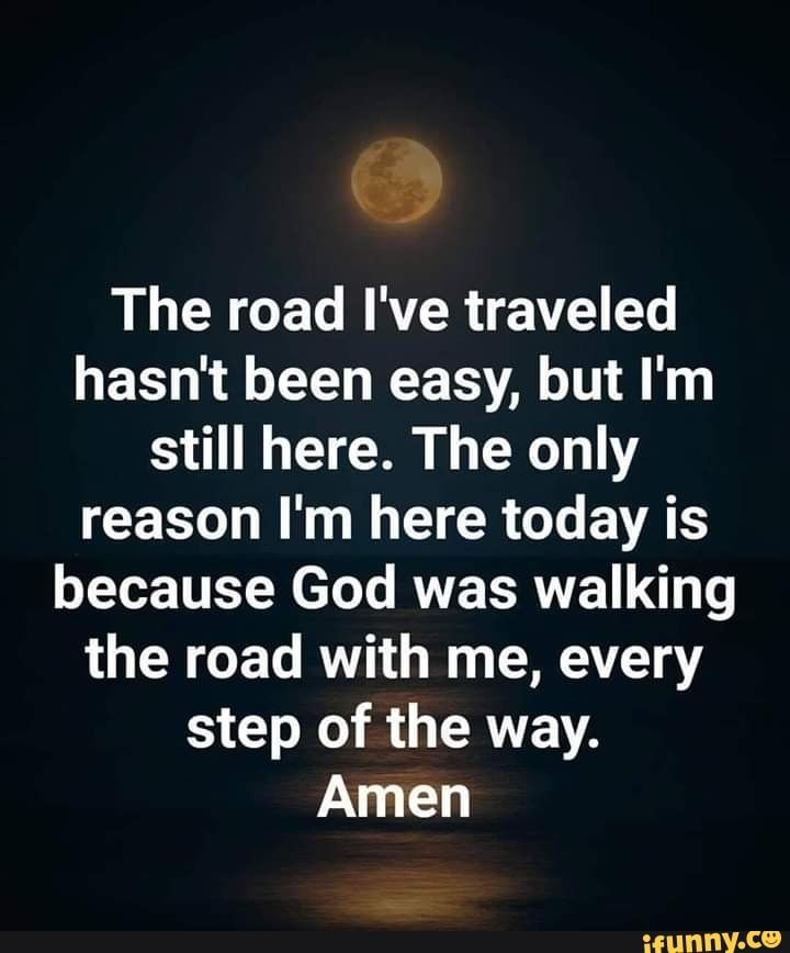 The road I've traveled hasn't been easy, but I'm still here. The only reason I'm here today is because God was walking the road with me, every step of the way. Amen - iFunny :)