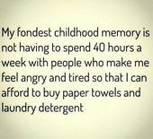 My fondest childhood memory is not having to spend 40 hours a week with people w...