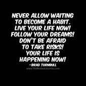 Never allow waiting to become a habit. Live your life now! Follow your dreams! Don't be afraid to take risks! Your life is happening now! -Brad Turnbull - The Mindset Journey