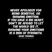 Never apologize for being sensitive, or showing emotion. If you have a big heart, don't be afraid to let the world see it. Showing your emotions is a sign of strength.-Brad Turnbull - The Mindset Journey