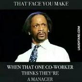 That face you make when one co-worker thinks they're a manager  #lol #laughtar...